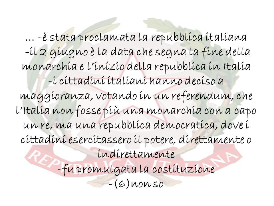 … -è stata proclamata la repubblica italiana -il 2 giugno è la data che segna la fine della monarchia e l'inizio della repubblica in Italia -i cittadini italiani hanno deciso a maggioranza, votando in un referendum, che l'Italia non fosse più una monarchia con a capo un re, ma una repubblica democratica, dove i cittadini esercitassero il potere, direttamente o indirettamente -fu promulgata la costituzione -(6)non so