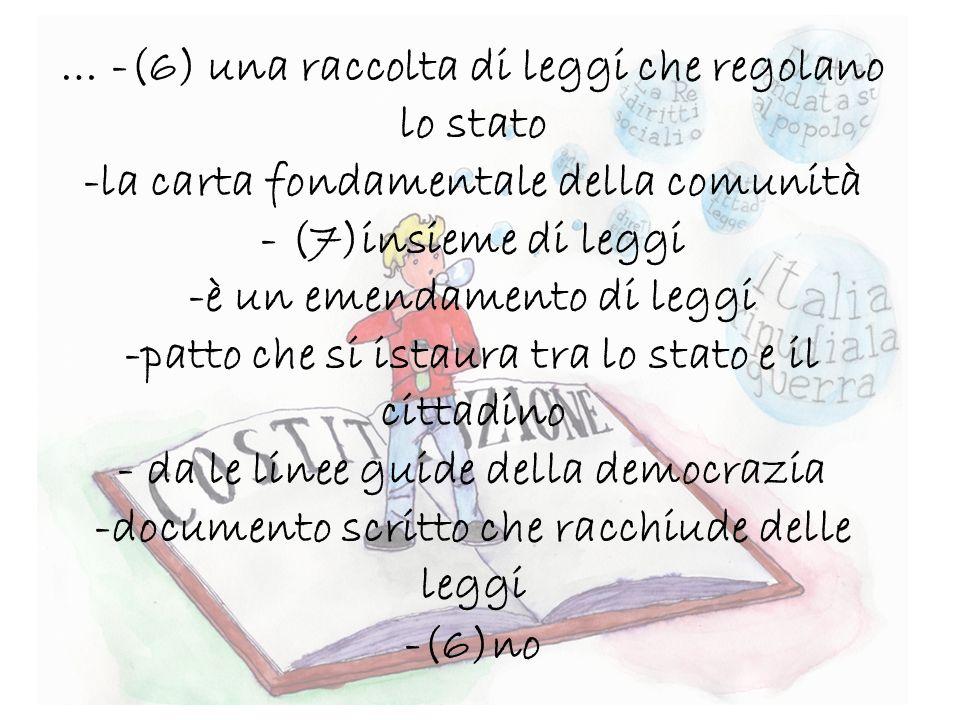 … -(6) una raccolta di leggi che regolano lo stato -la carta fondamentale della comunità - (7)insieme di leggi -è un emendamento di leggi -patto che si istaura tra lo stato e il cittadino - da le linee guide della democrazia -documento scritto che racchiude delle leggi -(6)no
