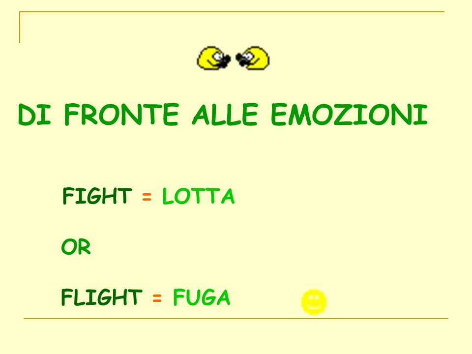 DI FRONTE ALLE EMOZIONI FIGHT = LOTTA OR FLIGHT = FUGA