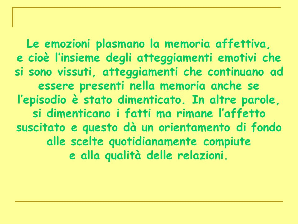 Le emozioni plasmano la memoria affettiva, e cioè l'insieme degli atteggiamenti emotivi che si sono vissuti, atteggiamenti che continuano ad essere presenti nella memoria anche se l'episodio è stato dimenticato.