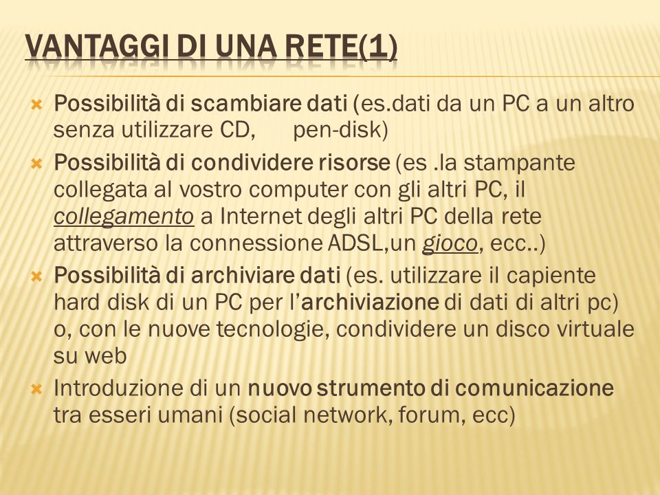 Vantaggi di una rete(1) Possibilità di scambiare dati (es.dati da un PC a un altro senza utilizzare CD, pen-disk)