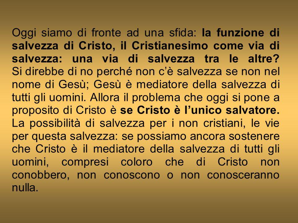 Oggi siamo di fronte ad una sfida: la funzione di salvezza di Cristo, il Cristianesimo come via di salvezza: una via di salvezza tra le altre.