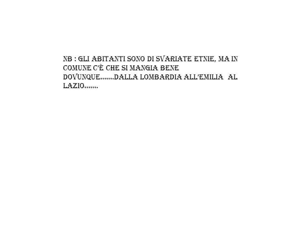 NB : Gli abitanti sono di Svariate etnie, ma in comune c'è che si mangia bene dovunque…….dalla Lombardia all'Emilia al Lazio…….