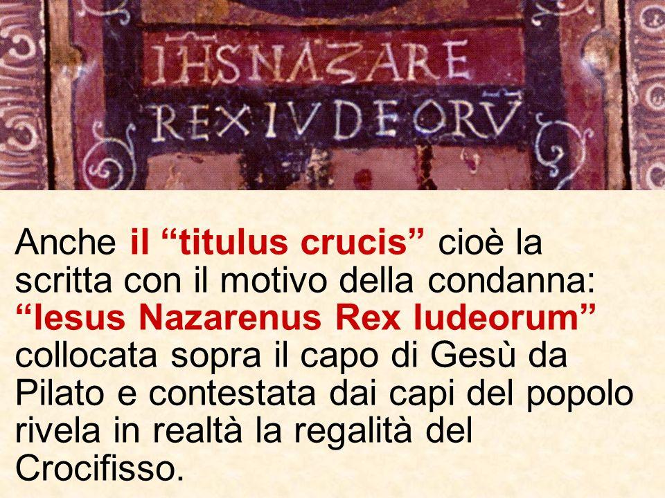 Anche il titulus crucis cioè la scritta con il motivo della condanna: Iesus Nazarenus Rex Iudeorum collocata sopra il capo di Gesù da Pilato e contestata dai capi del popolo rivela in realtà la regalità del Crocifisso.