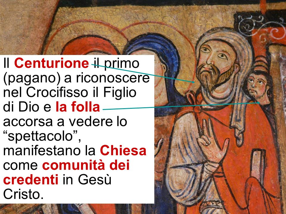 Il Centurione il primo (pagano) a riconoscere nel Crocifisso il Figlio di Dio e la folla accorsa a vedere lo spettacolo , manifestano la Chiesa come comunità dei credenti in Gesù Cristo.
