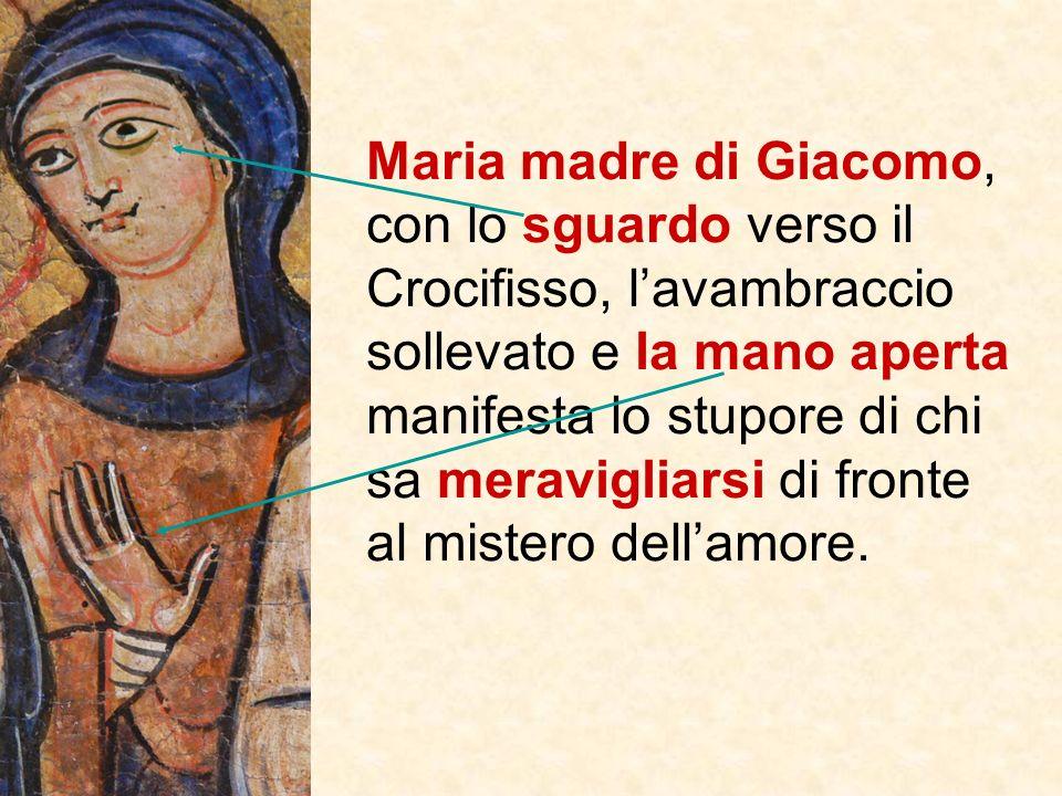 Maria madre di Giacomo, con lo sguardo verso il Crocifisso, l'avambraccio sollevato e la mano aperta manifesta lo stupore di chi sa meravigliarsi di fronte al mistero dell'amore.