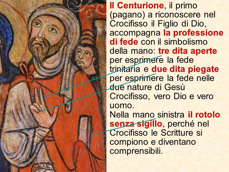 Il Centurione, il primo (pagano) a riconoscere nel Crocifisso il Figlio di Dio, accompagna la professione di fede con il simbolismo della mano: tre dita aperte per esprimere la fede trinitaria e due dita piegate per esprimere la fede nelle due nature di Gesù Crocifisso, vero Dio e vero uomo.