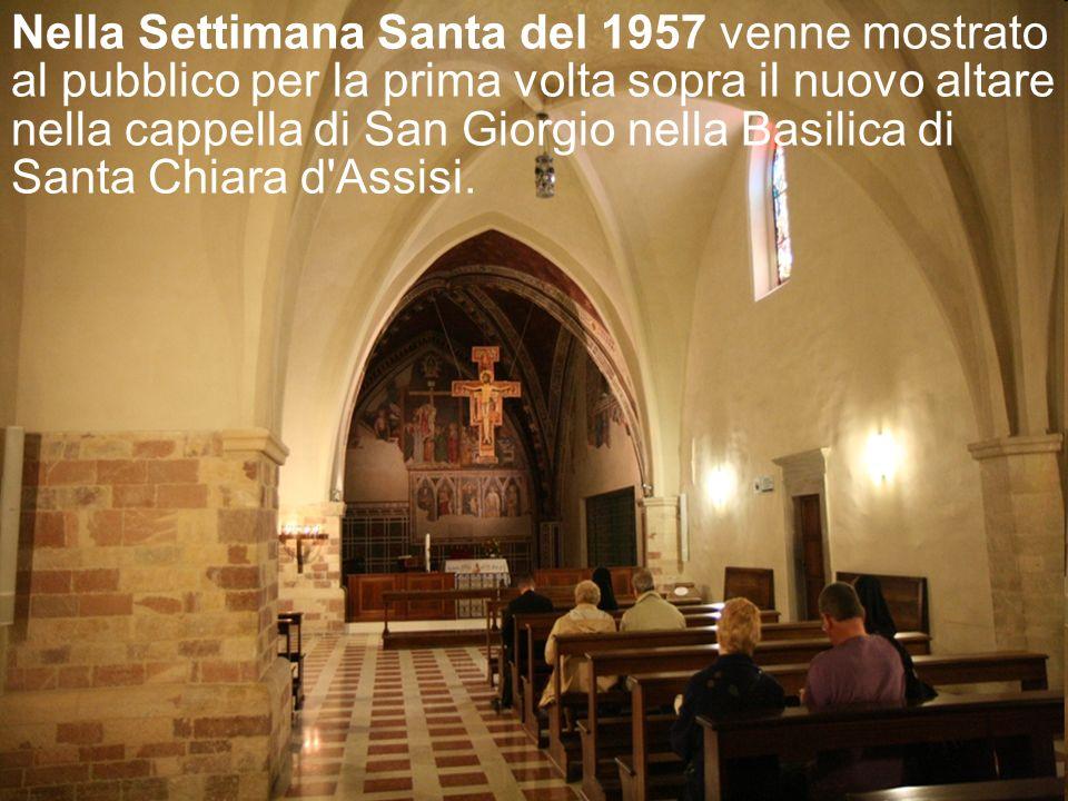Nella Settimana Santa del 1957 venne mostrato al pubblico per la prima volta sopra il nuovo altare nella cappella di San Giorgio nella Basilica di Santa Chiara d Assisi.