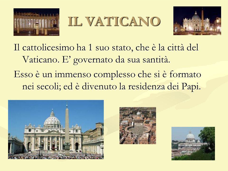 IL VATICANO Il cattolicesimo ha 1 suo stato, che è la città del Vaticano. E' governato da sua santità.