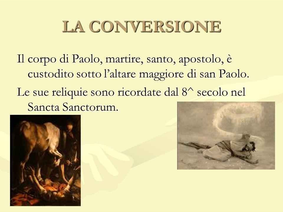 LA CONVERSIONE Il corpo di Paolo, martire, santo, apostolo, è custodito sotto l'altare maggiore di san Paolo.