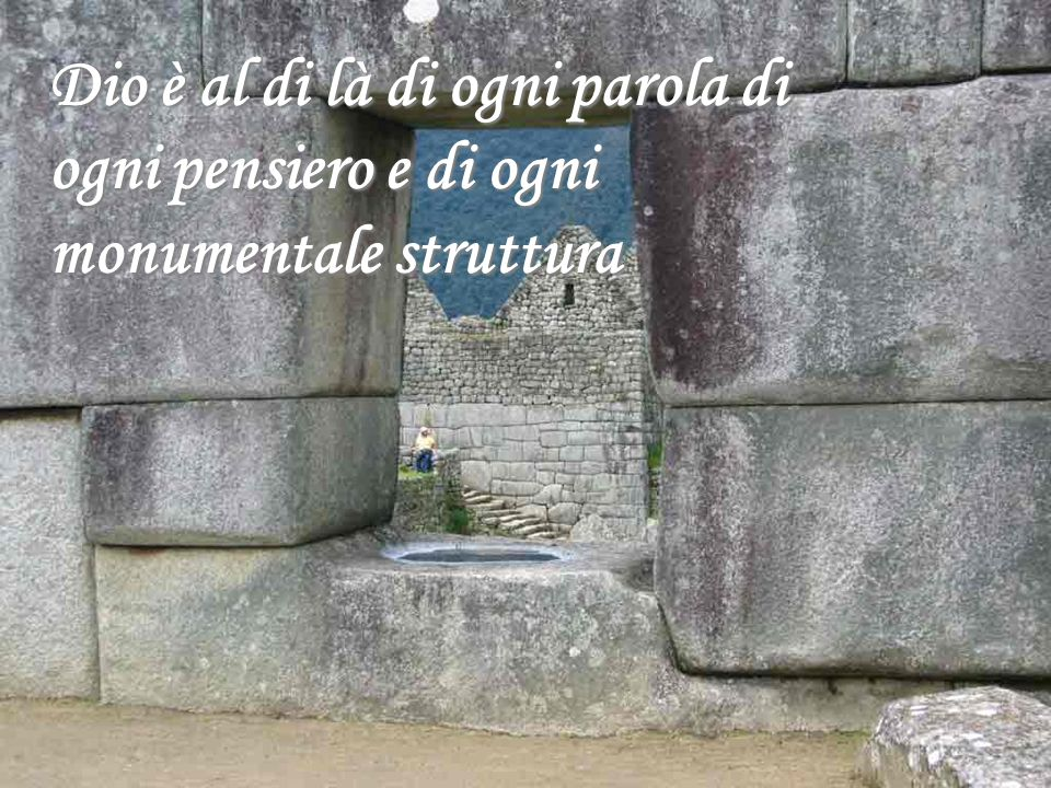 Dio è al di là di ogni parola di ogni pensiero e di ogni monumentale struttura