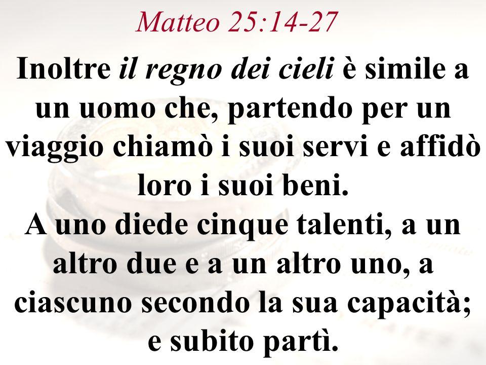 Matteo 25:14-27 Inoltre il regno dei cieli è simile a un uomo che, partendo per un viaggio chiamò i suoi servi e affidò loro i suoi beni.