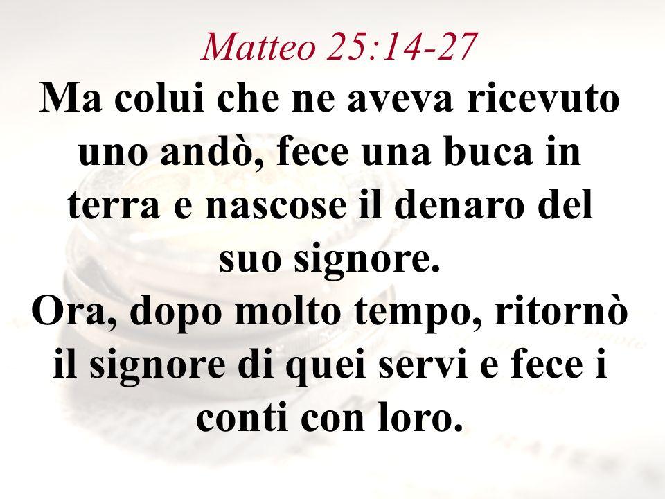 Matteo 25:14-27 Ma colui che ne aveva ricevuto uno andò, fece una buca in terra e nascose il denaro del suo signore.