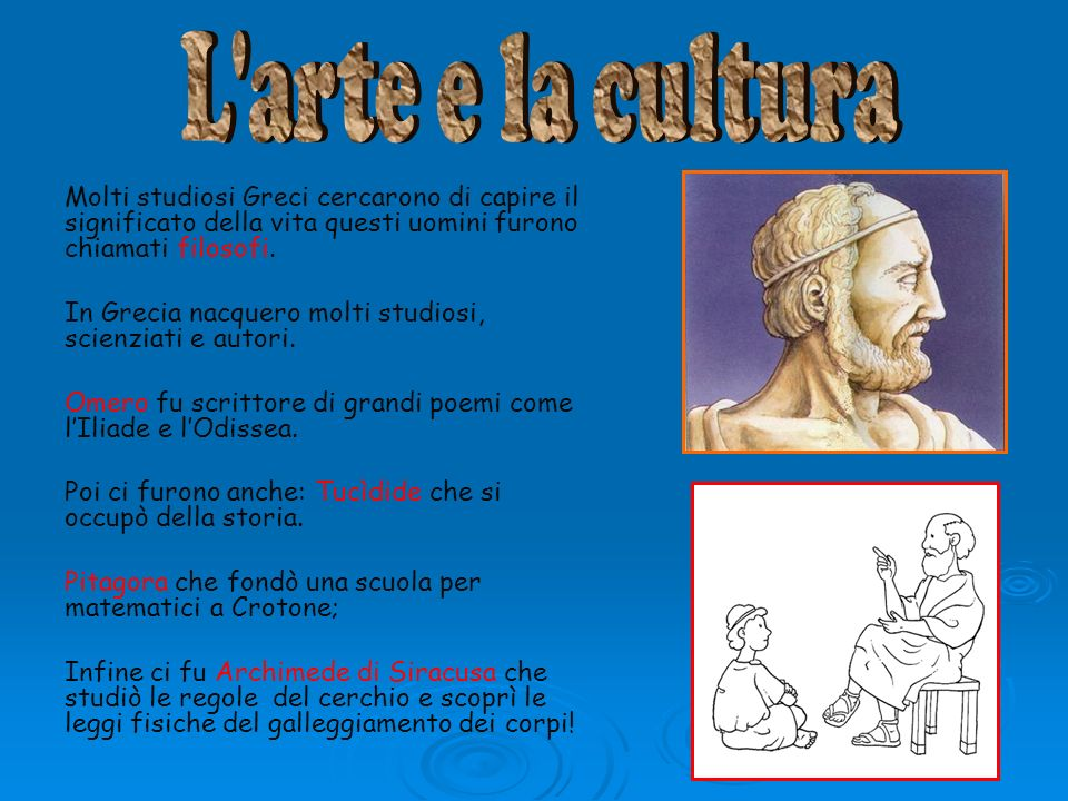 L arte e la cultura Molti studiosi Greci cercarono di capire il significato della vita questi uomini furono chiamati filosofi.