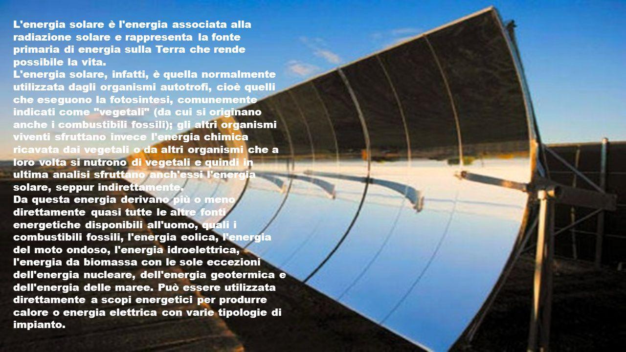L energia solare è l energia associata alla radiazione solare e rappresenta la fonte primaria di energia sulla Terra che rende possibile la vita.