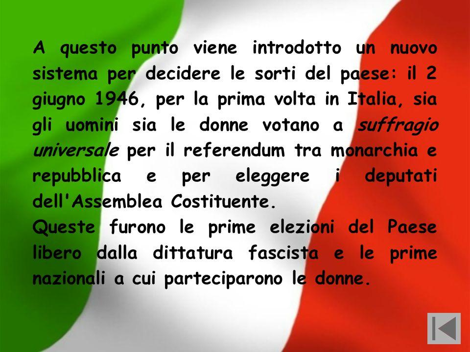 A questo punto viene introdotto un nuovo sistema per decidere le sorti del paese: il 2 giugno 1946, per la prima volta in Italia, sia gli uomini sia le donne votano a suffragio universale per il referendum tra monarchia e repubblica e per eleggere i deputati dell Assemblea Costituente.