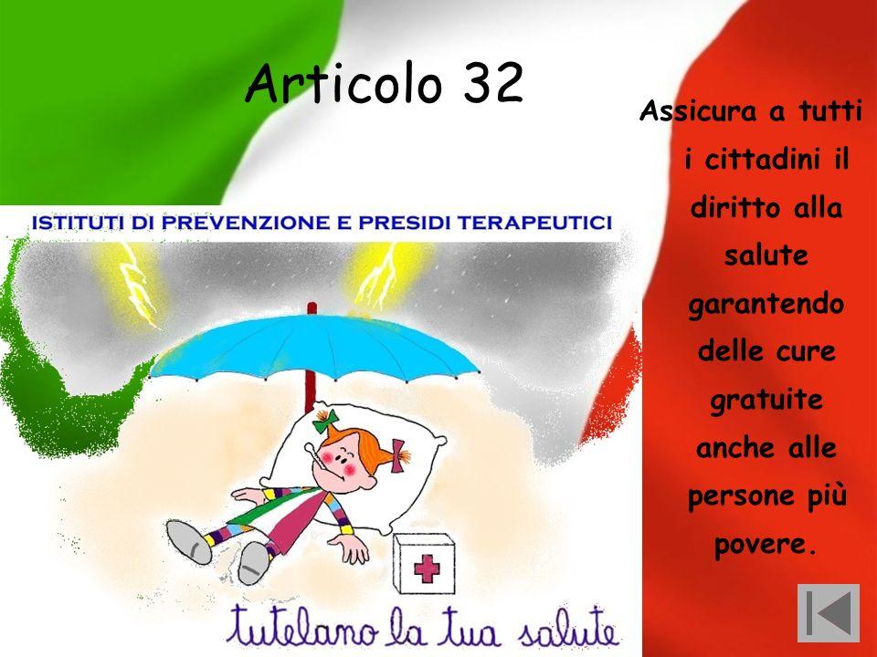 Articolo 32 Assicura a tutti i cittadini il diritto alla salute garantendo delle cure gratuite anche alle persone più povere.