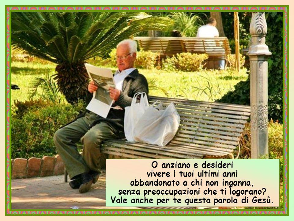O anziano e desideri vivere i tuoi ultimi anni abbandonato a chi non inganna, senza preoccupazioni che ti logorano.