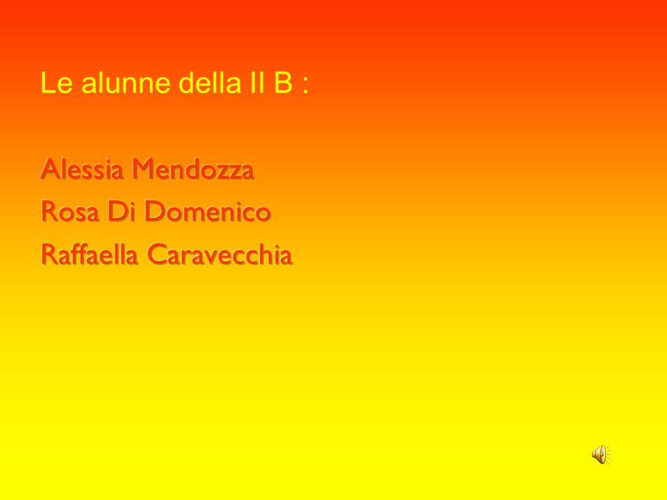 Le alunne della II B : Alessia Mendozza Rosa Di Domenico Raffaella Caravecchia