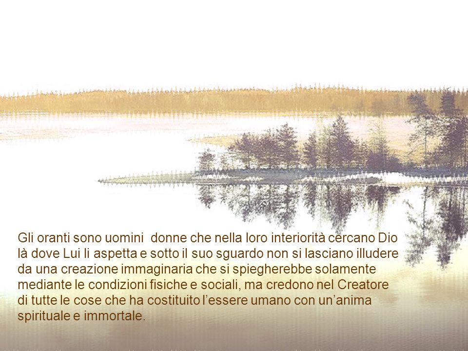 Gli oranti sono uomini donne che nella loro interiorità cercano Dio là dove Lui li aspetta e sotto il suo sguardo non si lasciano illudere da una creazione immaginaria che si spiegherebbe solamente mediante le condizioni fisiche e sociali, ma credono nel Creatore di tutte le cose che ha costituito l'essere umano con un'anima spirituale e immortale.