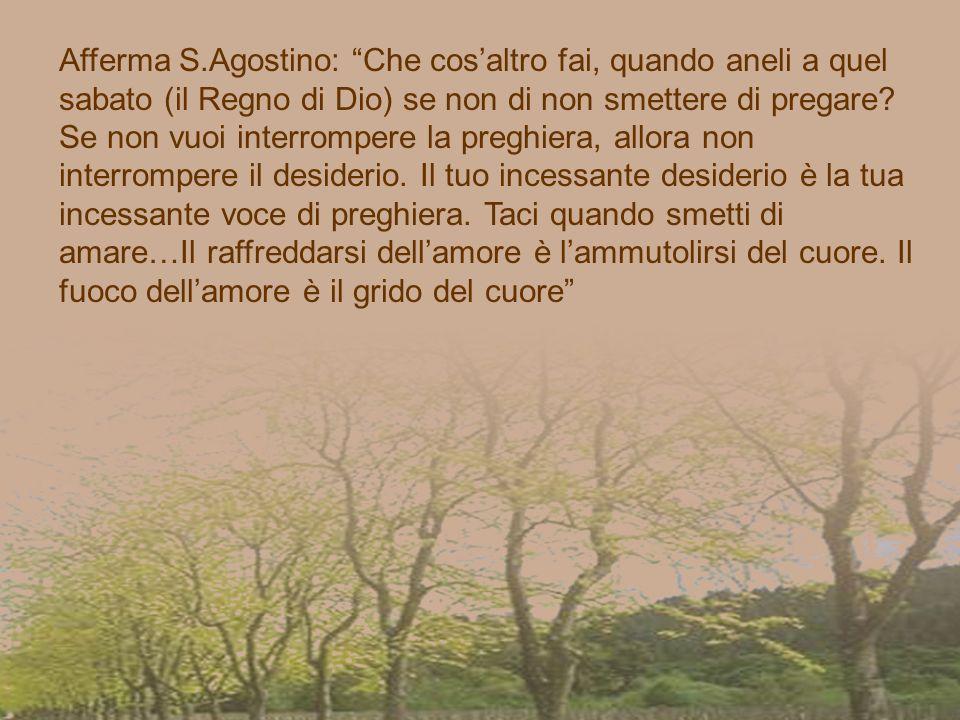 Afferma S.Agostino: Che cos'altro fai, quando aneli a quel sabato (il Regno di Dio) se non di non smettere di pregare.