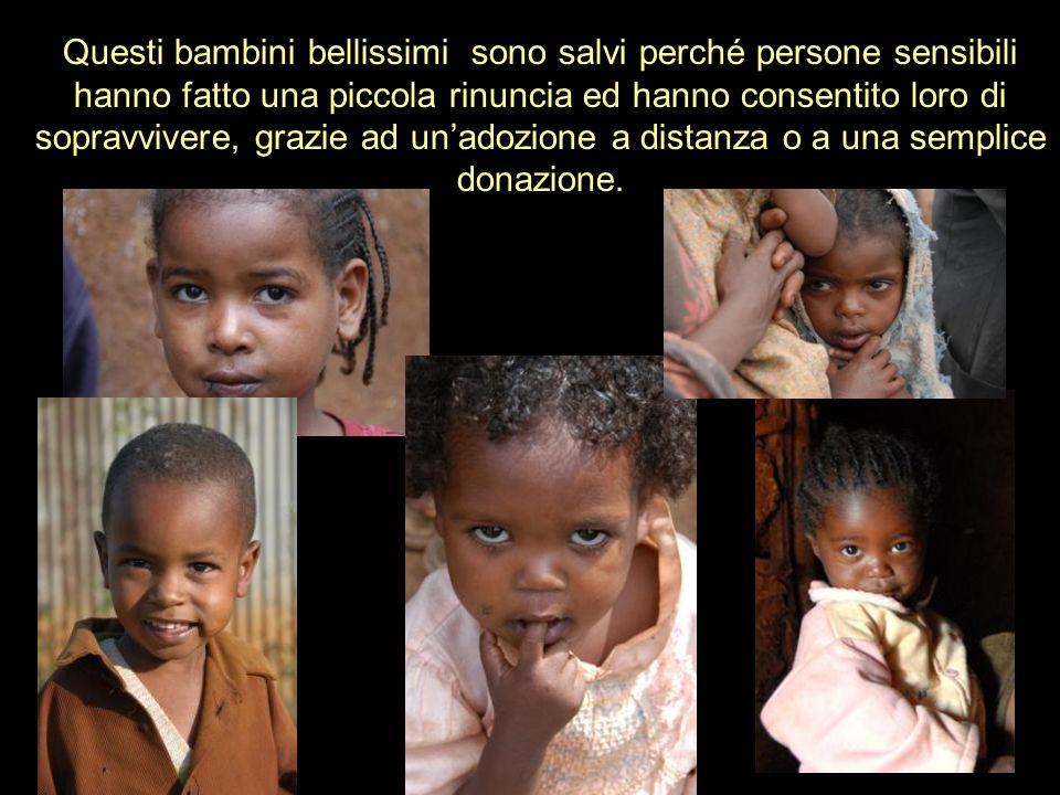 Questi bambini bellissimi sono salvi perché persone sensibili hanno fatto una piccola rinuncia ed hanno consentito loro di sopravvivere, grazie ad un'adozione a distanza o a una semplice donazione.