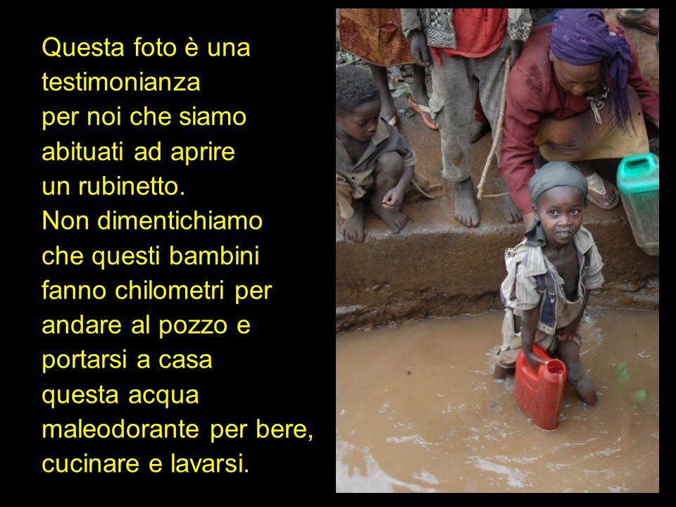 Questa foto è una testimonianza. per noi che siamo. abituati ad aprire. un rubinetto. Non dimentichiamo.