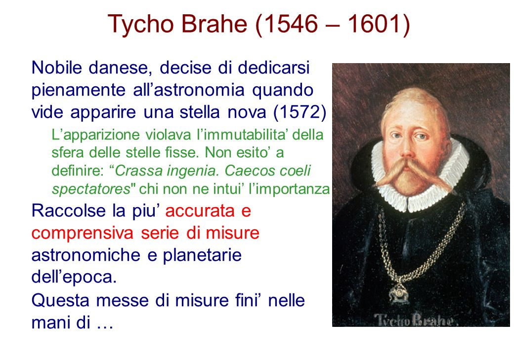 Tycho Brahe (1546 – 1601) Nobile danese, decise di dedicarsi pienamente all'astronomia quando vide apparire una stella nova (1572)