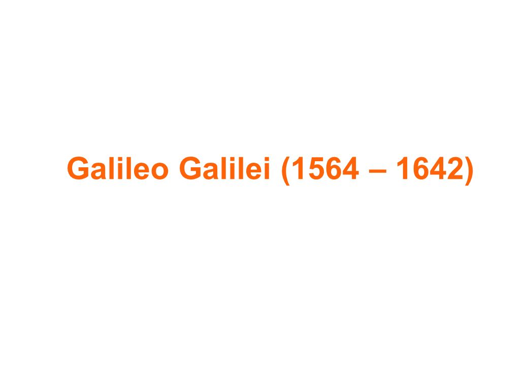Galileo Galilei (1564 – 1642)