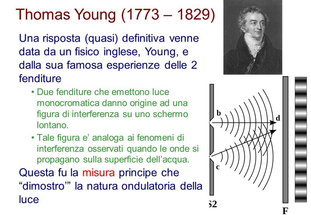 Thomas Young (1773 – 1829) Una risposta (quasi) definitiva venne data da un fisico inglese, Young, e dalla sua famosa esperienze delle 2 fenditure.