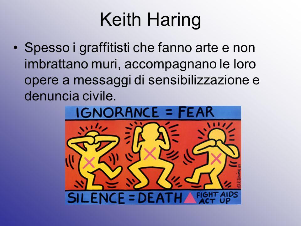 Keith HaringSpesso i graffitisti che fanno arte e non imbrattano muri, accompagnano le loro opere a messaggi di sensibilizzazione e denuncia civile.