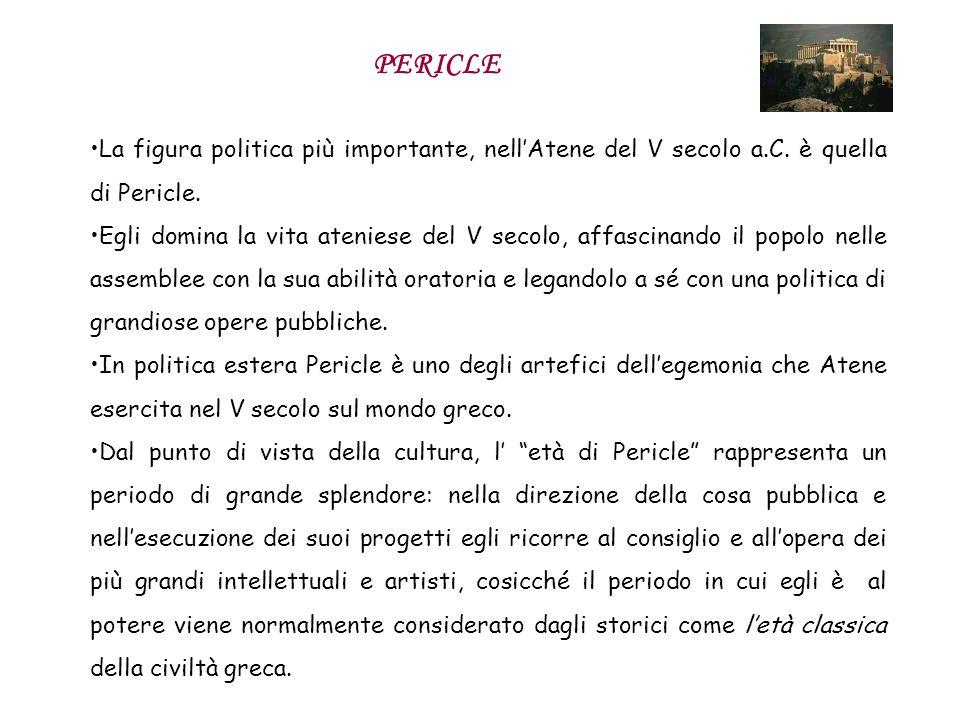 PERICLE La figura politica più importante, nell'Atene del V secolo a.C. è quella di Pericle.
