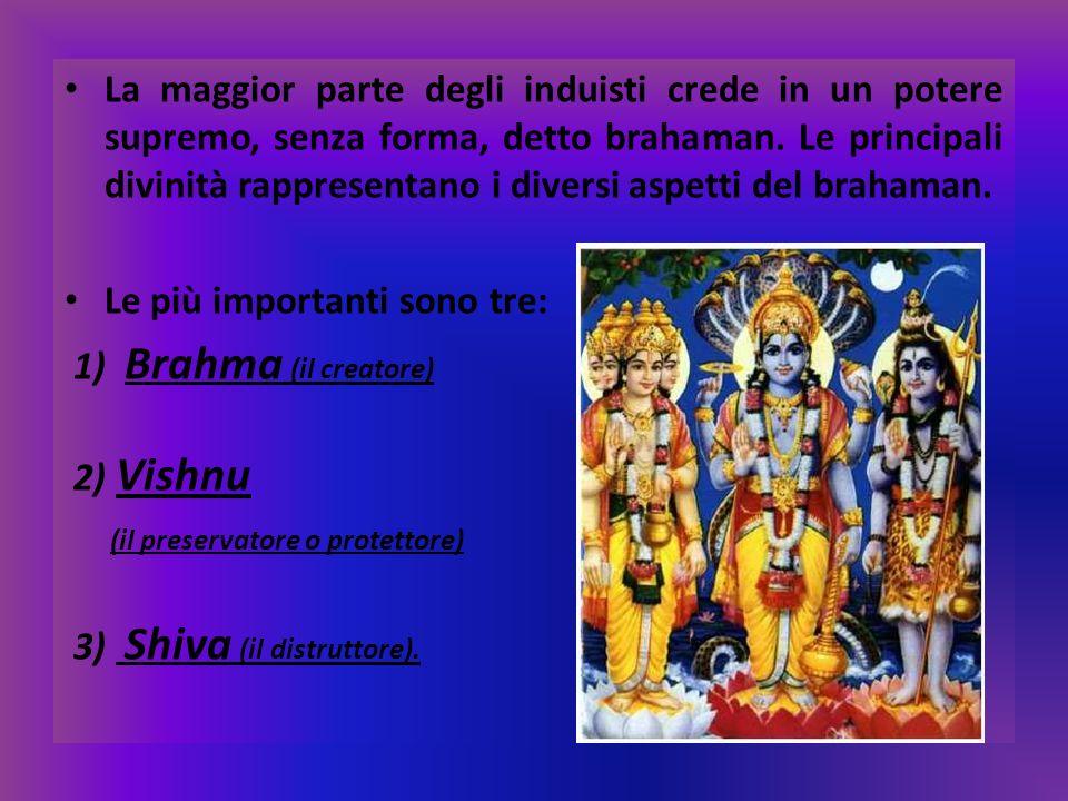 La maggior parte degli induisti crede in un potere supremo, senza forma, detto brahaman. Le principali divinità rappresentano i diversi aspetti del brahaman.