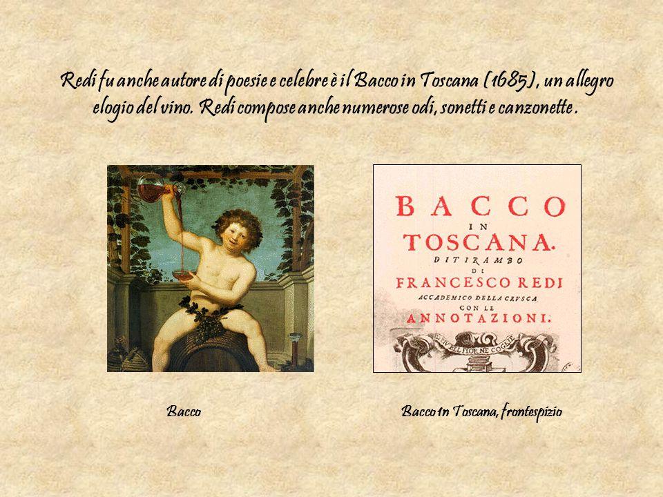 Redi fu anche autore di poesie e celebre è il Bacco in Toscana (1685), un allegro elogio del vino. Redi compose anche numerose odi, sonetti e canzonette .