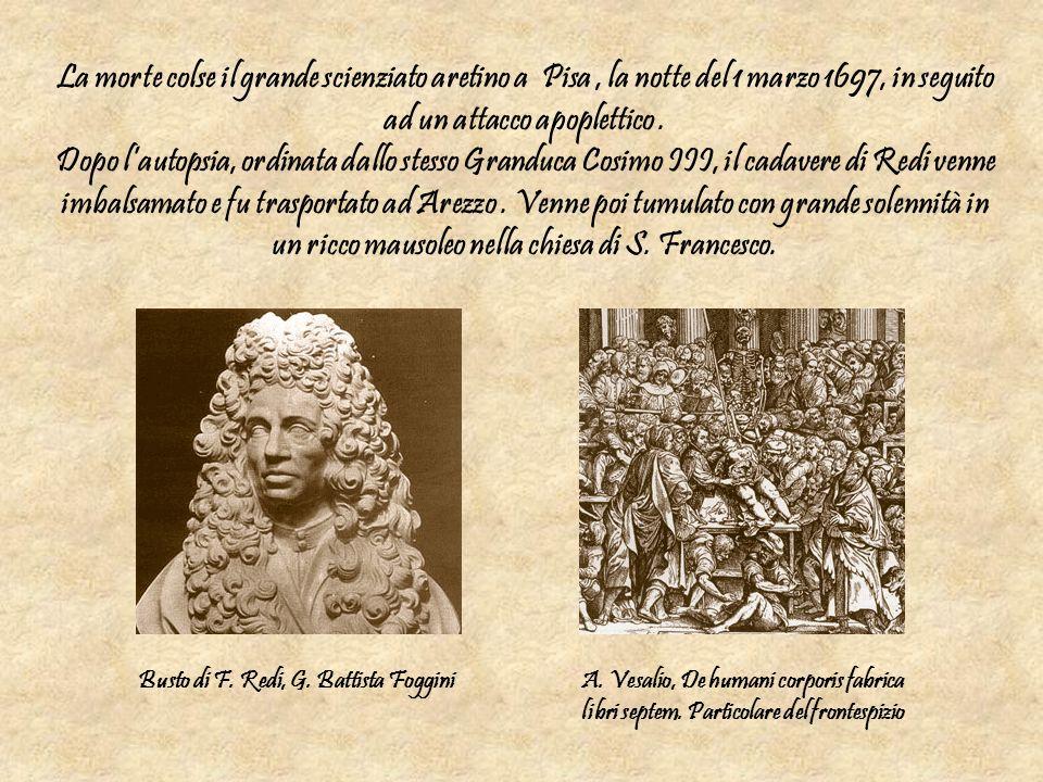 La morte colse il grande scienziato aretino a Pisa , la notte del 1 marzo 1697, in seguito ad un attacco apoplettico . Dopo l'autopsia, ordinata dallo stesso Granduca Cosimo III, il cadavere di Redi venne imbalsamato e fu trasportato ad Arezzo . Venne poi tumulato con grande solennità in un ricco mausoleo nella chiesa di S. Francesco.