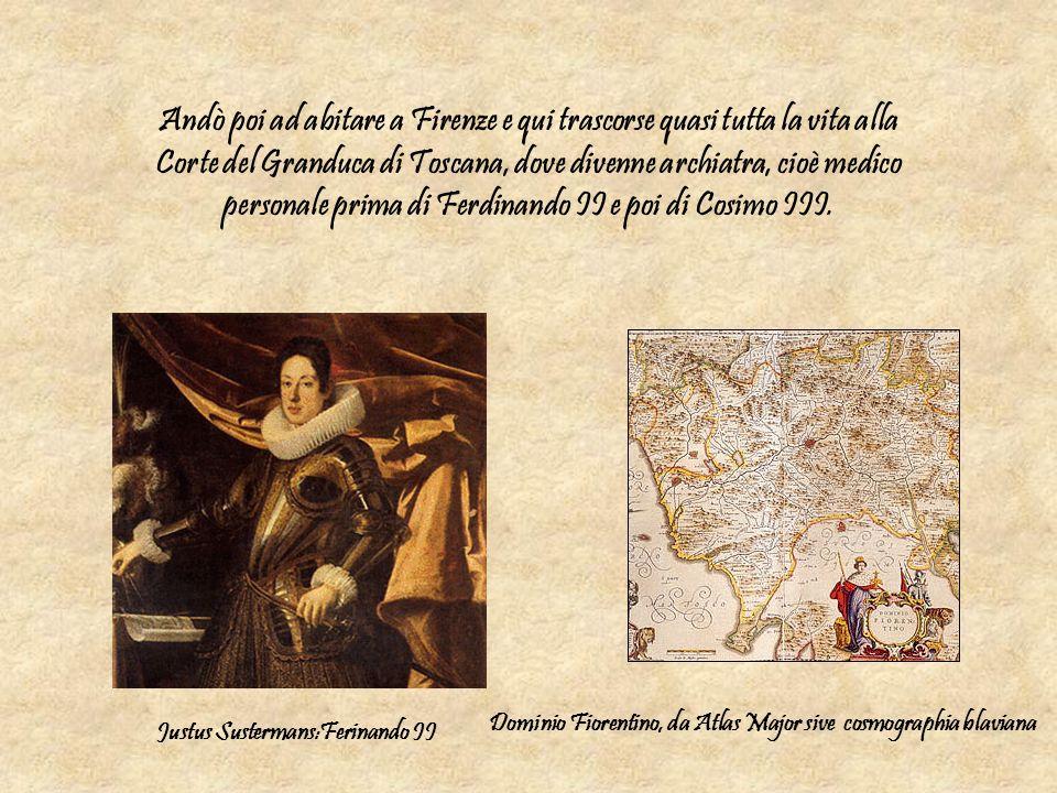 Andò poi ad abitare a Firenze e qui trascorse quasi tutta la vita alla Corte del Granduca di Toscana, dove divenne archiatra, cioè medico personale prima di Ferdinando II e poi di Cosimo III.