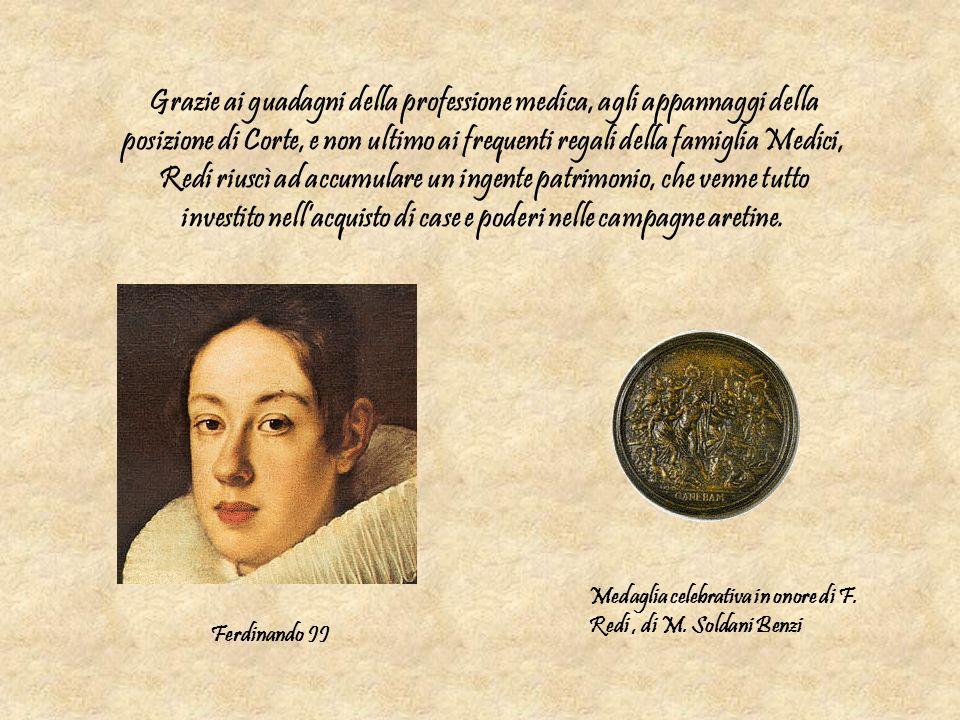 Grazie ai guadagni della professione medica, agli appannaggi della posizione di Corte, e non ultimo ai frequenti regali della famiglia Medici, Redi riuscì ad accumulare un ingente patrimonio, che venne tutto investito nell'acquisto di case e poderi nelle campagne aretine.