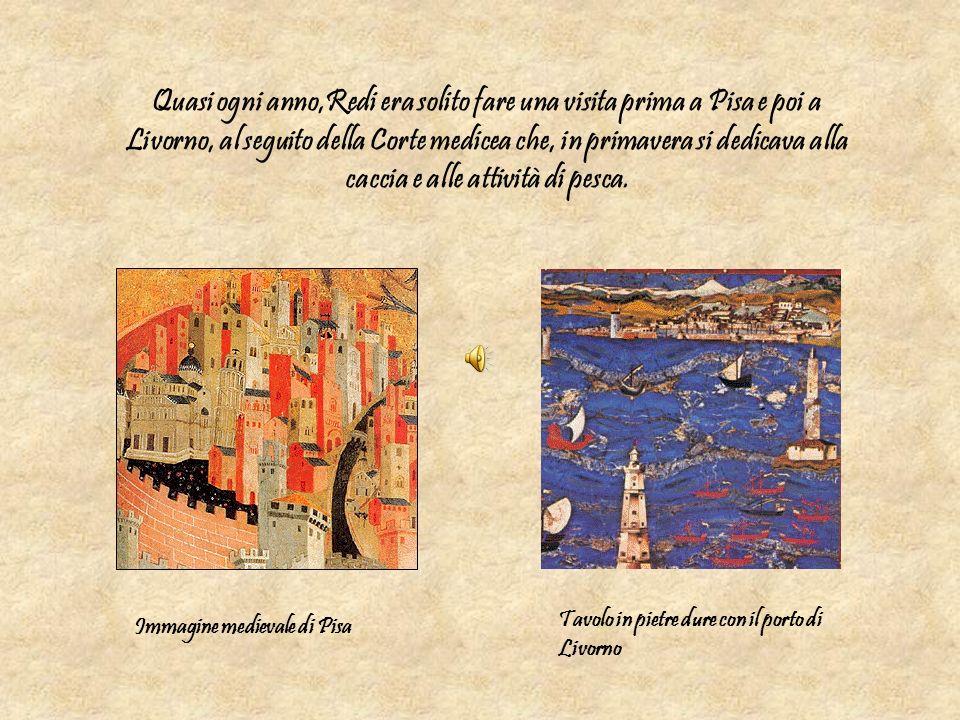 Quasi ogni anno,Redi era solito fare una visita prima a Pisa e poi a Livorno, al seguito della Corte medicea che, in primavera si dedicava alla caccia e alle attività di pesca.