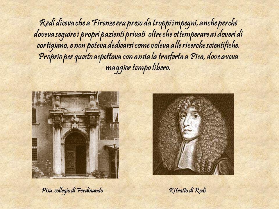 Redi diceva che a Firenze era preso da troppi impegni, anche perché doveva seguire i propri pazienti privati oltre che ottemperare ai doveri di cortigiano, e non poteva dedicarsi come voleva alle ricerche scientifiche. Proprio per questo aspettava con ansia la trasferta a Pisa, dove aveva maggior tempo libero.