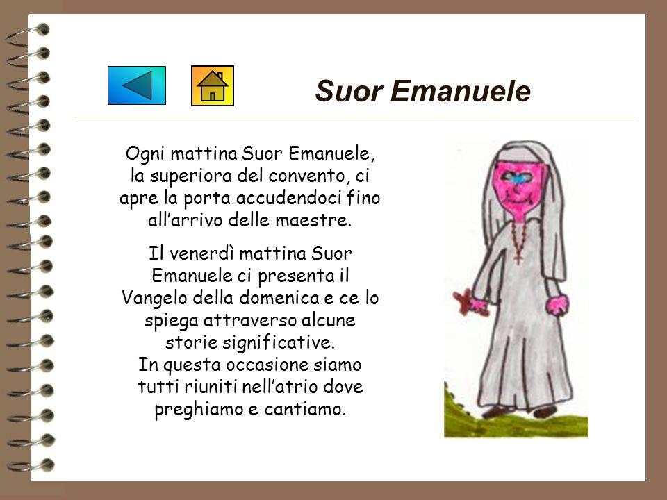 Suor Emanuele Ogni mattina Suor Emanuele, la superiora del convento, ci apre la porta accudendoci fino all'arrivo delle maestre.