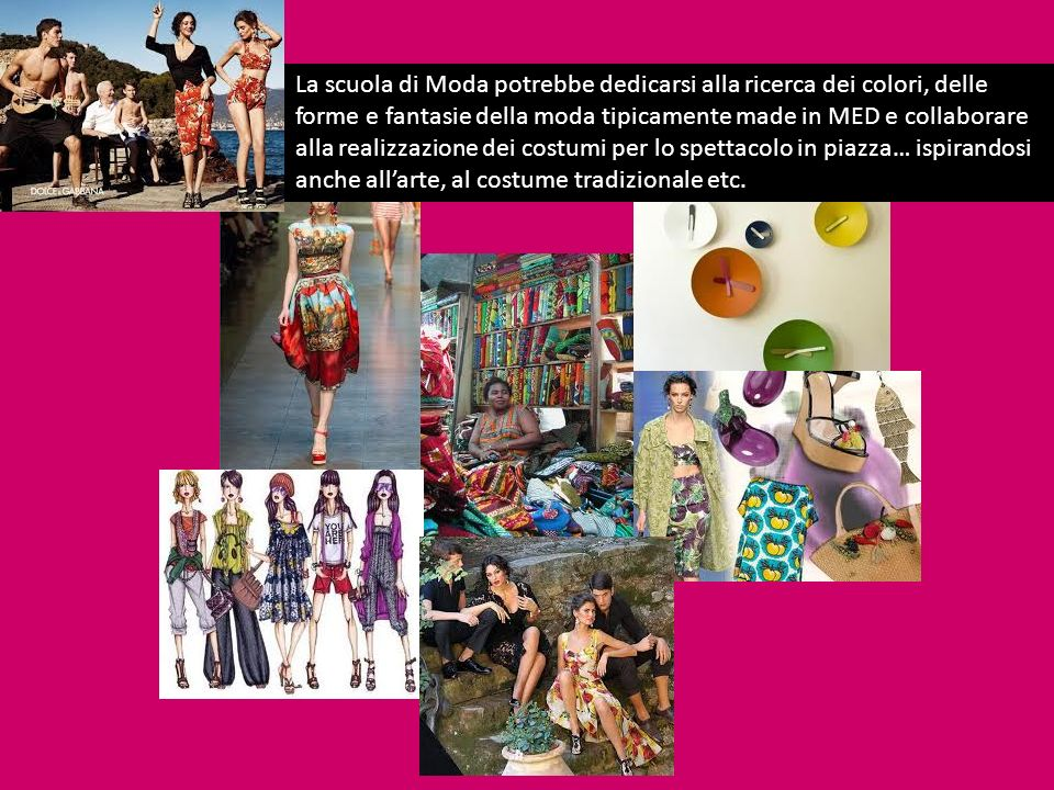 La scuola di Moda potrebbe dedicarsi alla ricerca dei colori, delle forme e fantasie della moda tipicamente made in MED e collaborare alla realizzazione dei costumi per lo spettacolo in piazza… ispirandosi anche all'arte, al costume tradizionale etc.