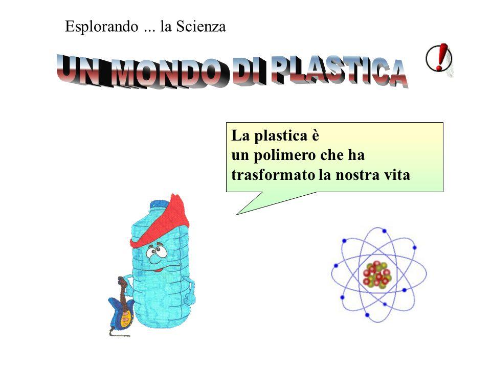 UN MONDO DI PLASTICA Esplorando ... la Scienza La plastica è