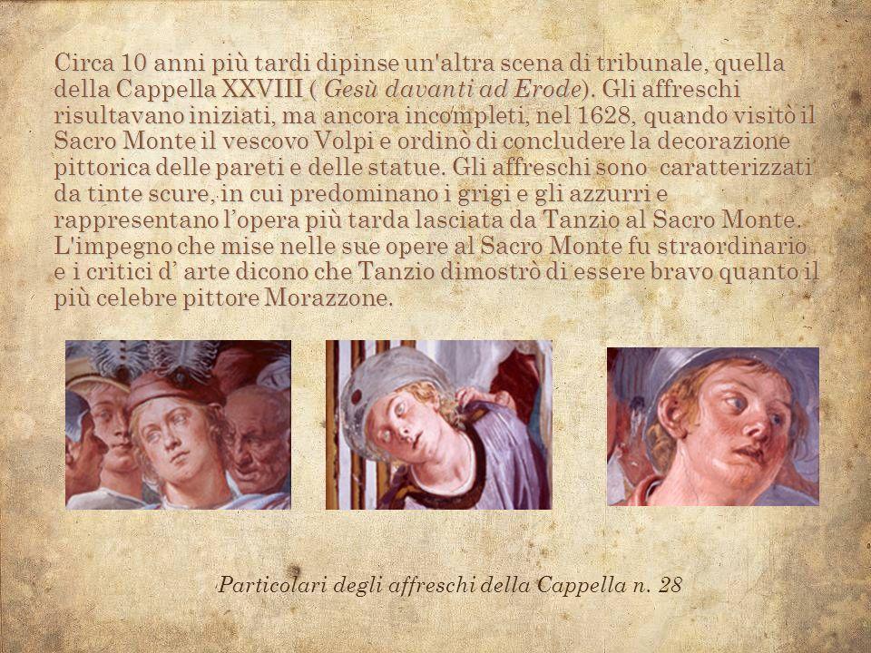 Circa 10 anni più tardi dipinse un altra scena di tribunale, quella della Cappella XXVIII ( Gesù davanti ad Erode). Gli affreschi risultavano iniziati, ma ancora incompleti, nel 1628, quando visitò il Sacro Monte il vescovo Volpi e ordinò di concludere la decorazione pittorica delle pareti e delle statue. Gli affreschi sono caratterizzati da tinte scure, in cui predominano i grigi e gli azzurri e rappresentano l'opera più tarda lasciata da Tanzio al Sacro Monte.