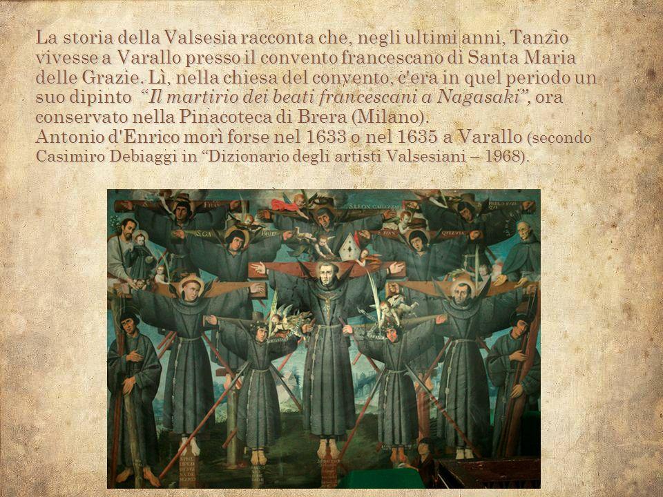 La storia della Valsesia racconta che, negli ultimi anni, Tanzio vivesse a Varallo presso il convento francescano di Santa Maria delle Grazie. Lì, nella chiesa del convento, c era in quel periodo un suo dipinto Il martirio dei beati francescani a Nagasaki , ora conservato nella Pinacoteca di Brera (Milano).