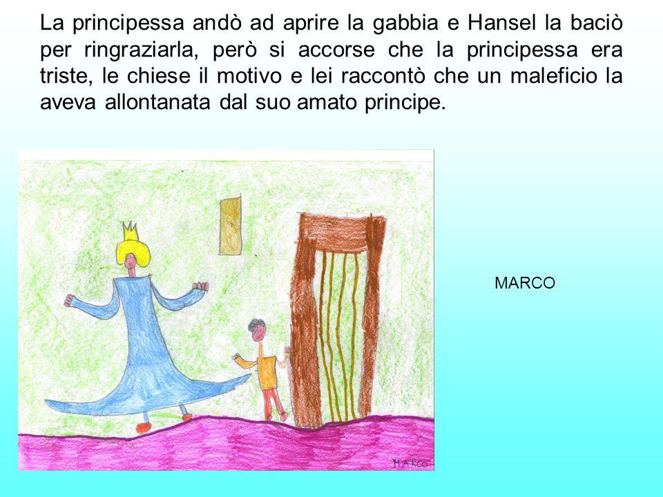 La principessa andò ad aprire la gabbia e Hansel la baciò per ringraziarla, però si accorse che la principessa era triste, le chiese il motivo e lei raccontò che un maleficio la aveva allontanata dal suo amato principe.