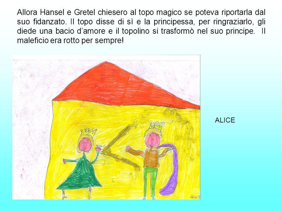 Allora Hansel e Gretel chiesero al topo magico se poteva riportarla dal suo fidanzato. Il topo disse di sì e la principessa, per ringraziarlo, gli diede una bacio d'amore e il topolino si trasformò nel suo principe. Il maleficio era rotto per sempre!