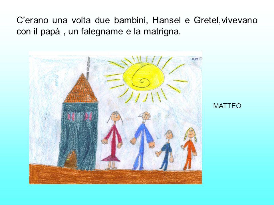 C'erano una volta due bambini, Hansel e Gretel,vivevano con il papà , un falegname e la matrigna.