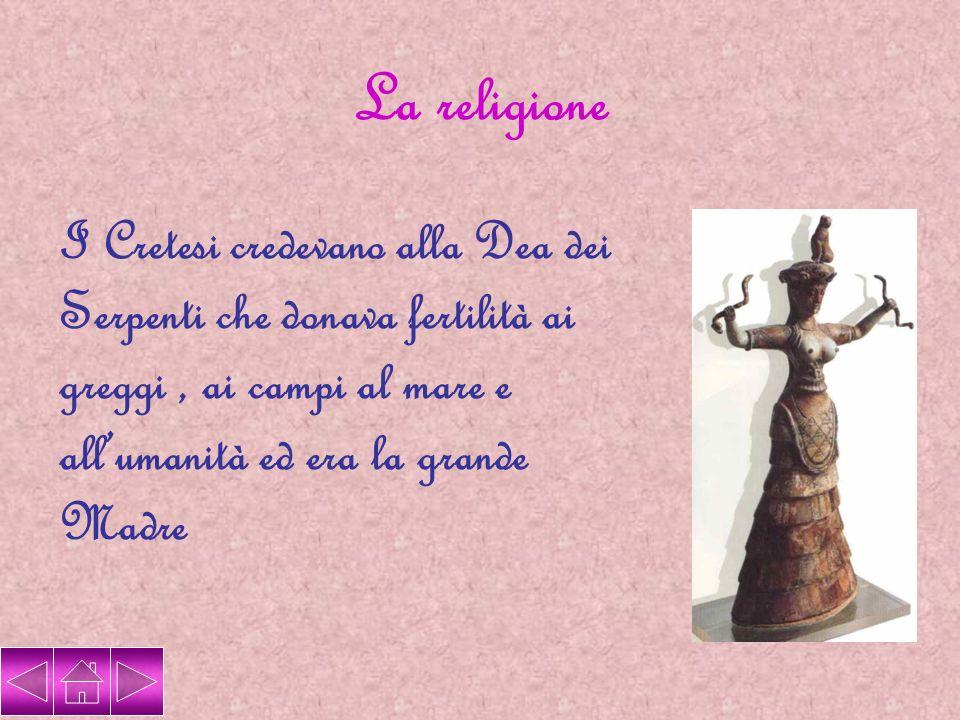 La religione I Cretesi credevano alla Dea dei Serpenti che donava fertilità ai greggi , ai campi al mare e all'umanità ed era la grande Madre.