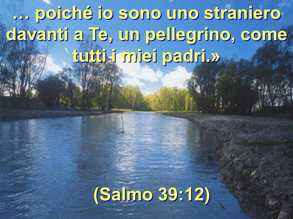 … poiché io sono uno straniero davanti a Te, un pellegrino, come tutti i miei padri.»