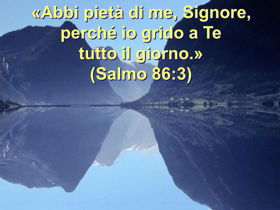 «Abbi pietà di me, Signore, perché io grido a Te tutto il giorno.»
